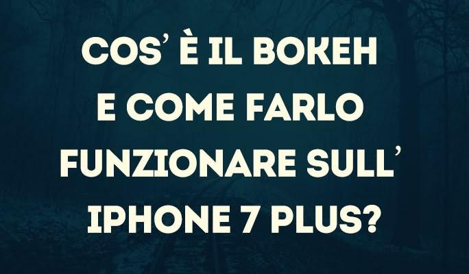 Cos'è il Bokeh e come farlo funzionare sull'iPhone 7 Plus?
