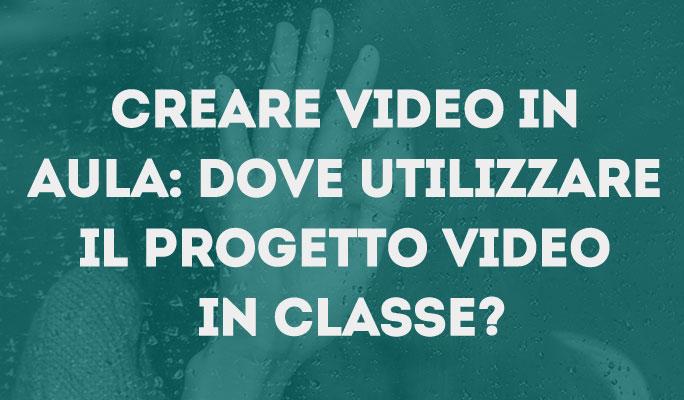 Creare video in aula: Dove utilizzare il progetto video in classe?