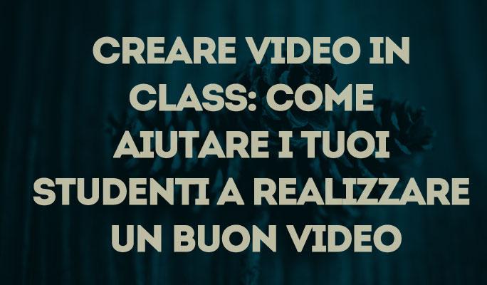 Creare video in class: Come aiutare i tuoi studenti a realizzare un buon video