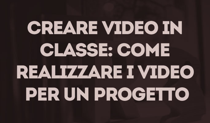 Creare video in classe: come realizzare i video per un progetto