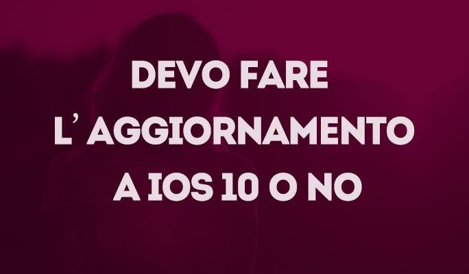 Devo fare l'aggiornamento a iOS 10 o no
