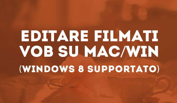 Come Modificare Video VOB su Mac/Win (incluso Windows 8)