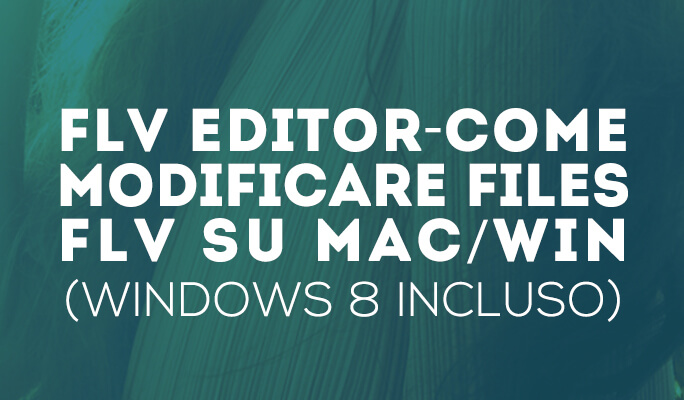 Come Modificare Video FLV con un FLV Editor su Mac/Win (Windows 8 incluso)