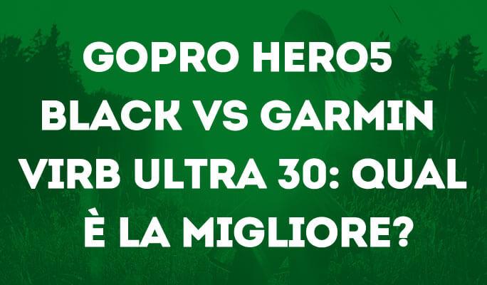 GoPro Hero5 Black VS Garmin VIRB Ultra 30: Qual è la migliore?