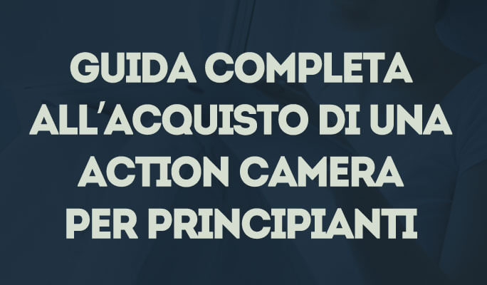Guida completa all'acquisto di una Action Camera per principianti