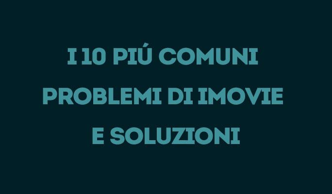 I 10 Piú Comuni Problemi di iMovie e Soluzioni