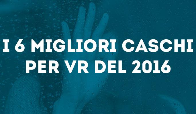 I 6 migliori caschi per VR del 2016