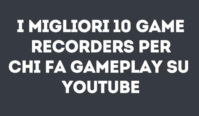 I migliori 10 Game Recorders per chi fa Gameplay su YouTube