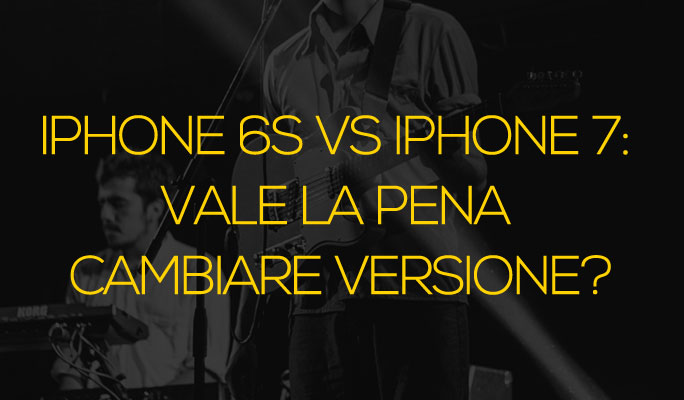 iPhone 6s vs iPhone 7: vale la pena cambiare versione?