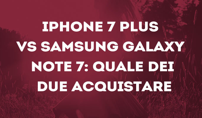 iPhone 7 Plus vs Samsung Galaxy Note 7: quale dei due acquistare