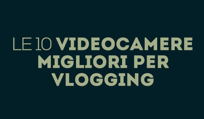 Le migliori 15 videocamere per Vlogger 2017