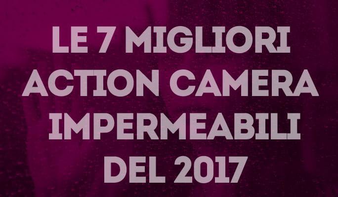 Le 7 migliori Action Camera impermeabili del 2017