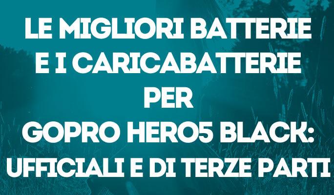 Le migliori batterie e i caricabatterie per GoPro Hero5 Black: ufficiali e di te