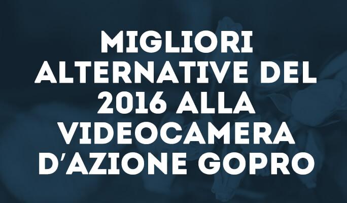 Migliori alternative del 2016 alla videocamera d'azione Gopro