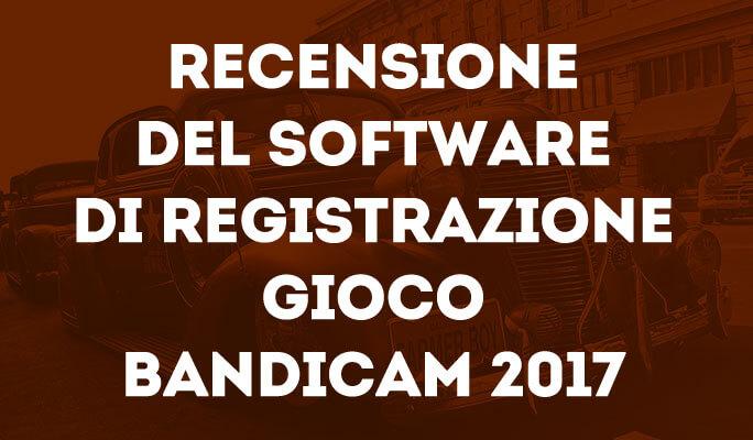 Recensione del software di registrazione gioco Bandicam 2017