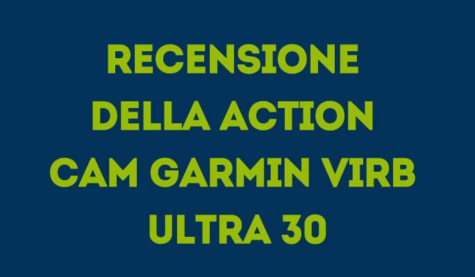 Recensione della action cam Garmin VIRB Ultra 30
