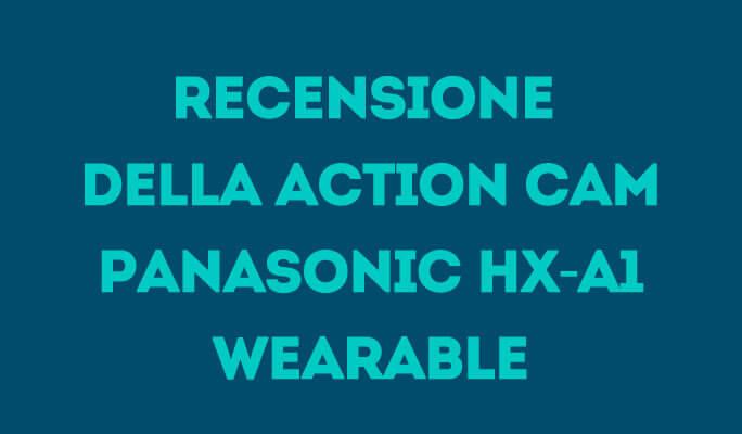 Recensione della action cam Panasonic HX-A1 Wearable