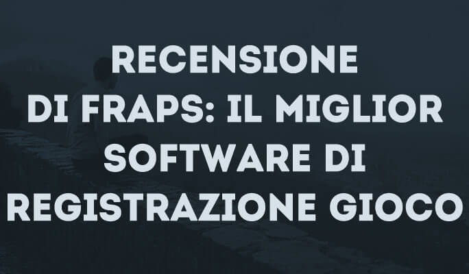 Recensione Fraps: il Miglior Software di Registrazione dei Giochi