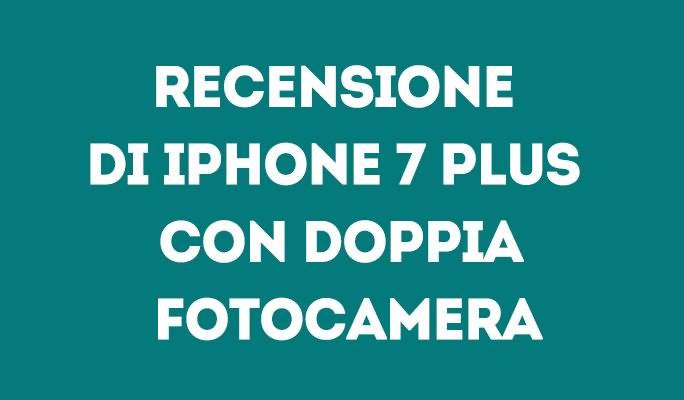 Recensione di iPhone 7 Plus con doppia fotocamera