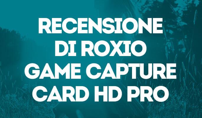 Recensione di Roxio Game Capture Card HD Pro