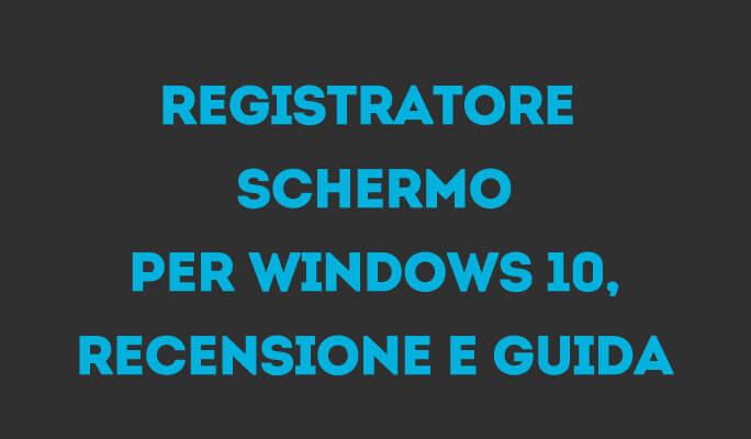 Registratore schermo per Windows 10, recensione e guida