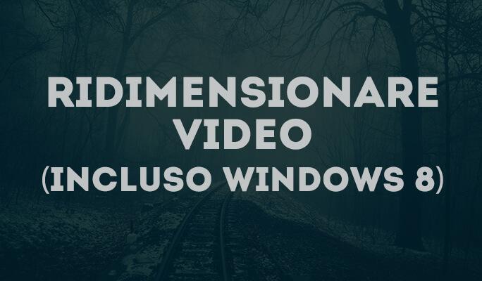 Come Ridimensionare Video per Risoluzione e Dimensione (incluso Windows 8)