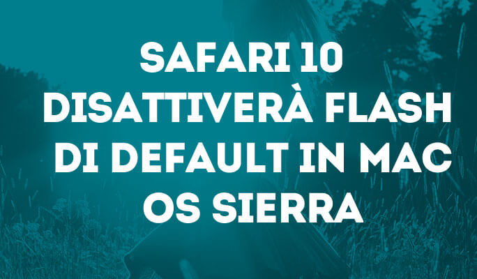 Safari 10 disattiverà Flash di default in Mac OS sierra