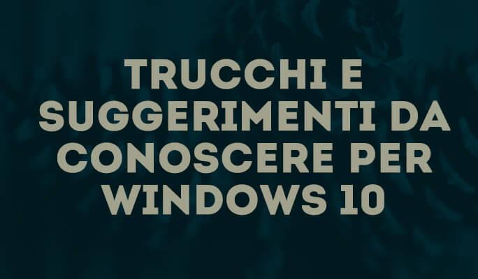 Trucchi e suggerimenti da conoscere per Window 10