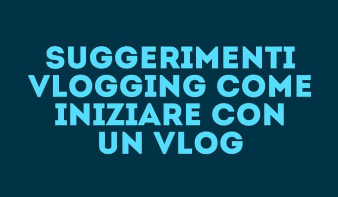 Suggerimenti Vlogging: Come iniziare con un Vlog