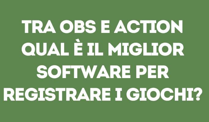 Tra OBS e Action, qual è il miglior software per registrare i giochi?