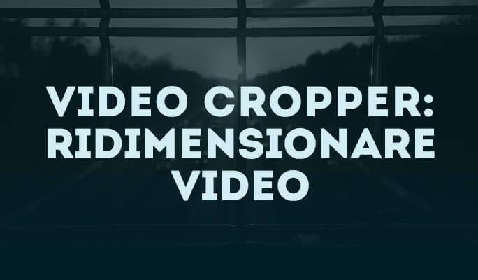 Crop Video: Come Modificare Dimensioni Video